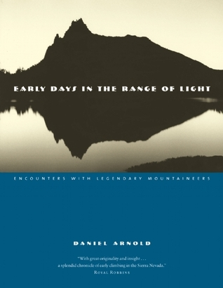 Early Days in the Range of Light: Encounters with Legendary Mountaineers  by  Daniel Arnold