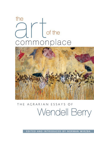 The Art of the Commonplace: The Agrarian Essays of Wendell Berry  by  Wendell Berry