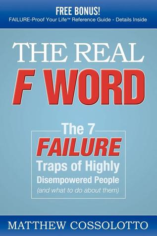 The Real F Word: The 7 Failure Traps of Highly Disempowered People  by  Matthew Cossolotto