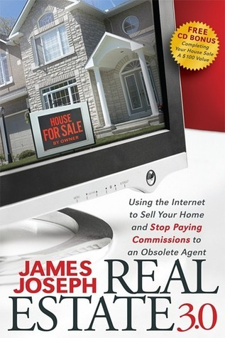 Real Estate 3.0: Using the Internet to Sell Your Home and Stop Paying Commissions to an Obsolete Agent James Joseph