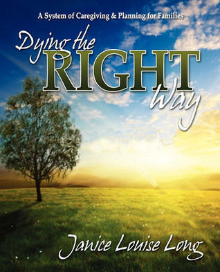 Dying The Right Way: A System of Caregiving and Planning for Families  by  Janice Evans Long