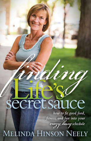 Finding Lifes Secret Sauce: How to fit good food, fitness, and fun into your crazy, busy schedule Melinda Hinson Neely