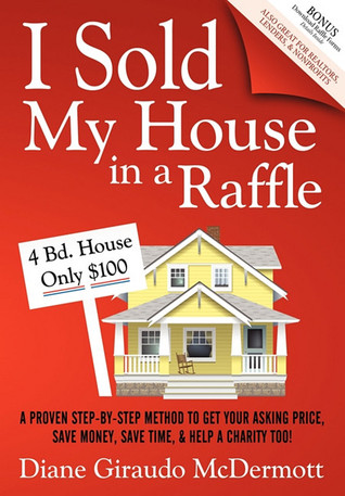 I Sold My House In a Raffle: A Proven Step-by-step Method to Get Your Asking Price, Save Money, Save Time, & Help a Charity too!  by  Diane Giraudo McDermott