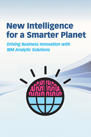 New Intelligence for a Smarter Planet: Driving Business Innovation with IBM Analytic Solutions  by  Pat Bates