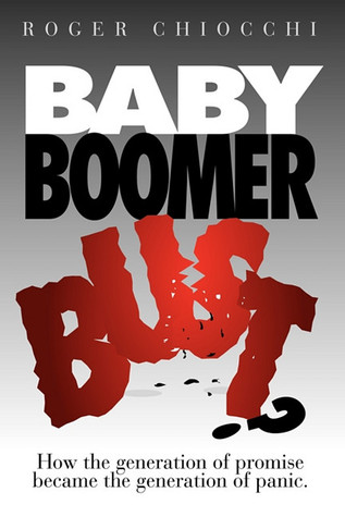 Baby Boomer Bust?: How the Generation of Promise Became the Generation of Panic Roger Chiocchi