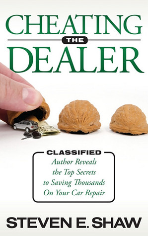 Cheating The Dealer: Classified:  Author Reveals The Top Secrets To Saving Thousands On Your Car Repair Steven E. Shaw