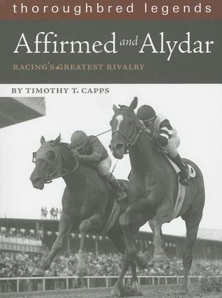 Affirmed and Alydar: Racings Greatest Rivalry Timothy T. Capps