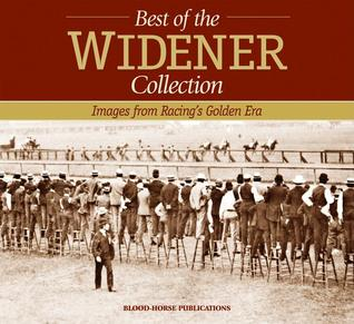 The Best of the Widener Collection: Images from Racings Golden Era Blood-Horse Publications
