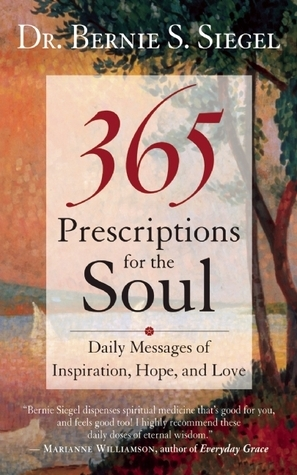 365 Prescriptions for the Soul: Daily Messages of Inspiration, Hope, and Love  by  Bernie S. Siegel