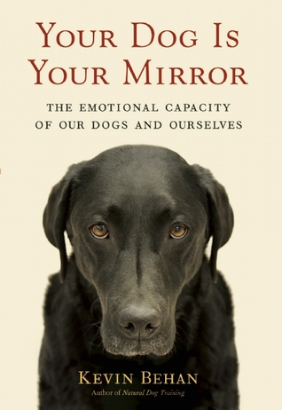 Your Dog Is Your Mirror: The Emotional Capacity of Our Dogs and Ourselves  by  Kevin Behan