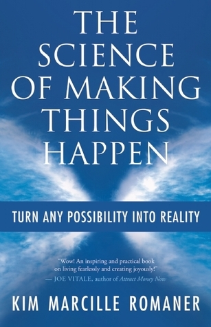 The Science of Making Things Happen: Turn Any Possibility into Reality Kim Marcille Romaner