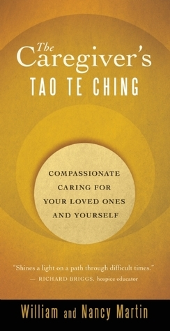 The Caregivers Tao Te Ching: Compassionate Caring for Your Loved Ones and Yourself  by  William  Martin