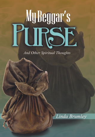 My Beggars Purse: And Other Spiritual Thoughts  by  Linda Brumley