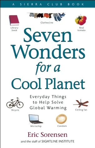 Seven Wonders for a Cool Planet: Everyday Things to Help Solve Global Warming Eric Sorensen