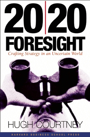 20/20 Foresight: Crafting Strategy in an Uncertain World  by  Hugh Courtney