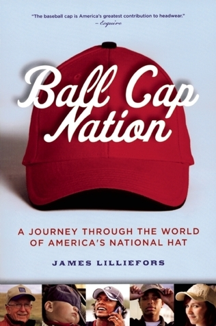 Ball Cap Nation: A Journey Through the World of Americas National Hat Jim Lilliefors