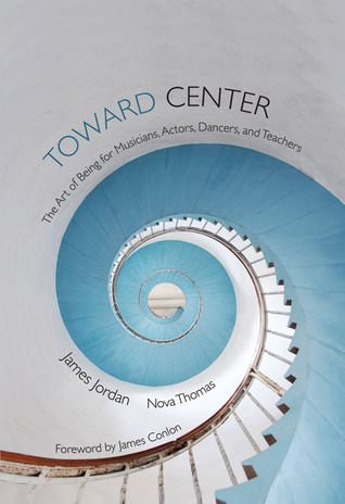 Toward Center: The Art of Being for Musicians, Actors, Dancers, and Teachers  by  James Jordan