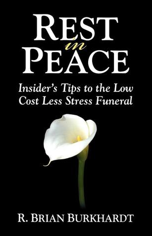 Rest in Peace: Insiders Tips to the Low Cost Less Stress Funeral R. Brian Burkhardt