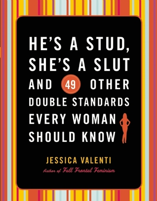Hes a Stud, Shes a Slut, and 49 Other Double Standards Every Woman Should Know Jessica Valenti
