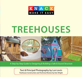 Knack Treehouses: A Step-by-Step Guide to Designing & Building a Safe & Sound Structure Lon Levin