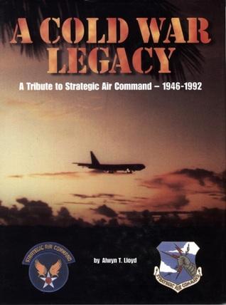 Cold War Legacy: A Tribute to the Strategic Air Command, 1946-1992 Alwyn Lloyd