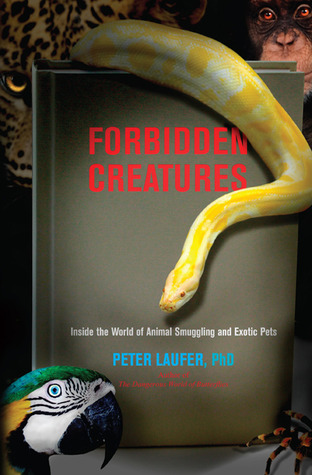 Forbidden Creatures: Inside the World of Animal Smuggling and Exotic Pets Peter Laufer