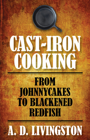 Cast-Iron Cooking: From Johnnycakes to Blackened Redfish  by  A.D. Livingston