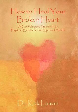 How to Heal Your Broken Heart: A Cardiologists Secrets for Physical, Emotional, and Spiritual Health Kirk Laman
