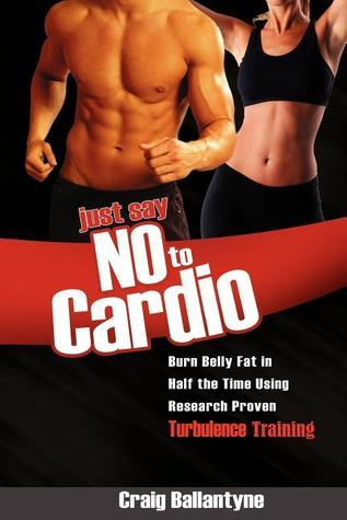 Just Say No to Cardio: Burn Belly Fat in Half the Time Using Research Proven Turbulence Training Craig Ballantyne