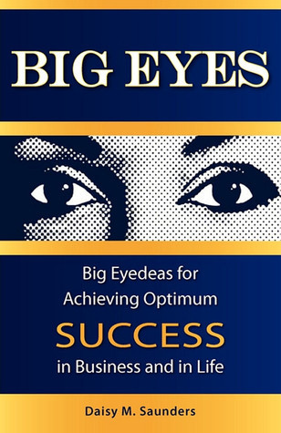 Big Eyes: Big Eyedeas for Achieving Optimum Success in Business and in Life  by  Daisy M. Saunders