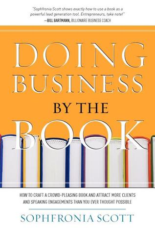 Doing Business  by  the Book: How to Craft a Crowd-Pleasing Book and Attract More Clients and Speaking Engagements Than You Ever Thought Possible by Sophfronia Scott