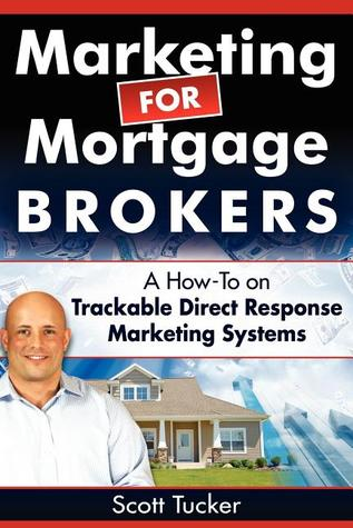 Marketing for Mortgage Brokers: A How-To on Trackable Direct Response Marketing Systems  by  Scott Tucker