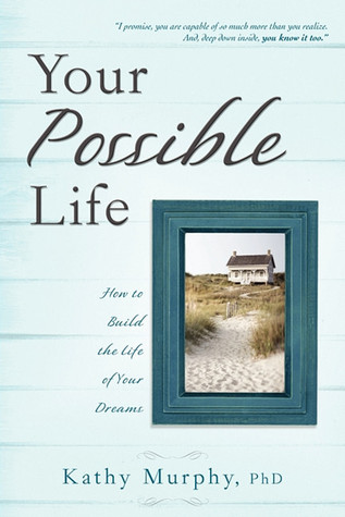 Your Possible Life: How To Build The Life Of Your Dreams  by  Kathy Murphy