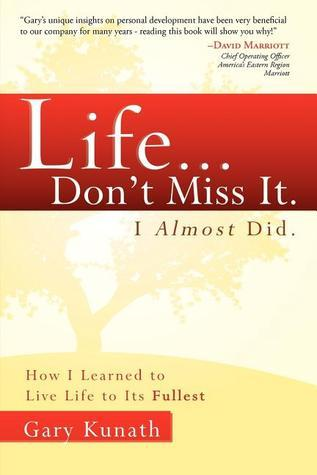 Life...Dont Miss It.  I Almost Did: How I Learned To Live Life To The Fullest Gary Kunath