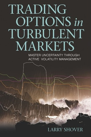 Trading Options in Turbulent Markets: Master Uncertainty Through Active Volatility Management  by  Larry Shover