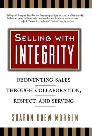 Selling with Integrity: Reinventing Sales Through Collaboration, Respect, and Serving Sharon Drew Morgen