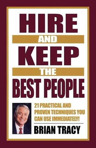 Hire and Keep the Best People: 21 Practical & Proven Techniques You Can Use Immediately! Brian Tracy