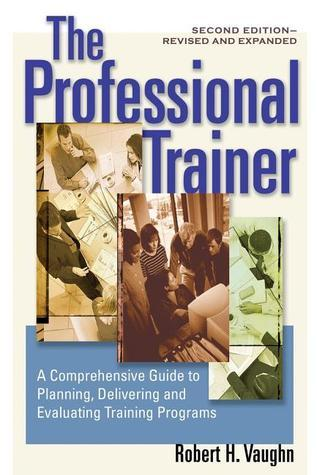 The Professional Trainer: A Comprehensive Guide to Planning, Delivering, and Evaluating Training Programs  by  Robert H. Vaughn