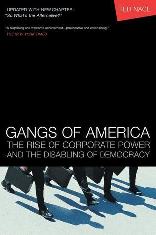 Gangs of America: The Rise of Corporate Power and the Disabling of Democracy  by  Ted Nace