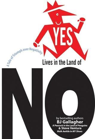 Yes Lives in the Land of NO: A Tale of Triumph Over Negativity  by  B.J. Gallagher