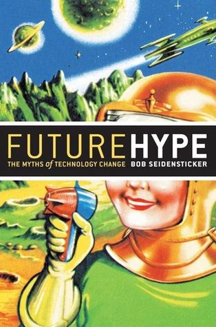 Future Hype: The Myths of Technology Change  by  Robert B. Seidensticker