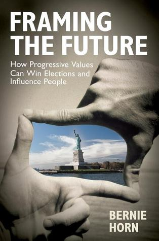 Framing the Future: How Progressive Values Can Win Elections and Influence People Bernie Horn