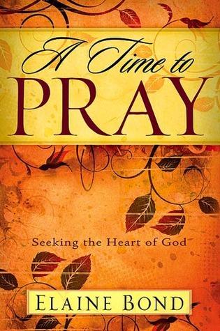 A Time To Pray: Seeking the Heart of God Elaine Bond