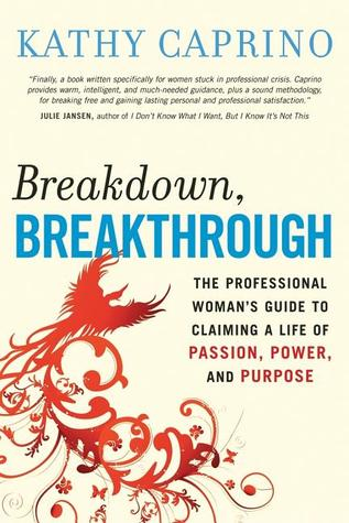 Breakdown, Breakthrough: The Professional Womans Guide to Claiming a Life of Passion, Power, and Purpose Kathy Caprino