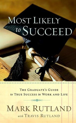Most Likely To Succeed: The Graduates Guide to True Success in Work and in Life Mark Rutland