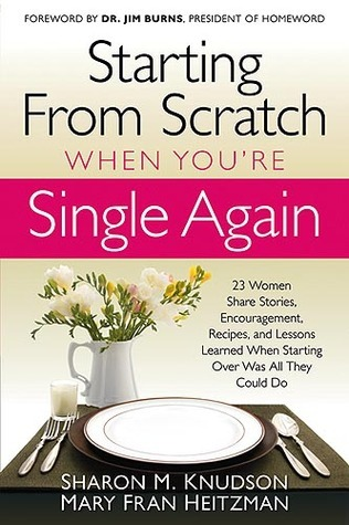 Starting From Scratch When Youre Single Again: 23 Women Share Stories, Encouragement, Recipes, and Lessons Learned When Starting Over Was All They Could Do Sharon M. Knudson