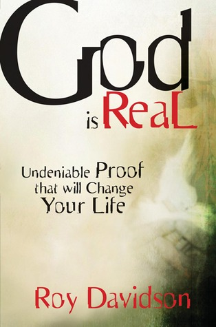 God Is Real: Undeniable Proof That Will Change Your Life Roy Davidson