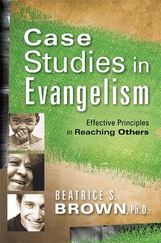 Case Studies In Evangelism: Effective Principles in Reaching Others Beatrice S Brown