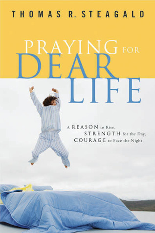Praying for Dear Life: A Reason to Rise, Strength for the Day, Courage to Face the Night  by  Thomas R. Steagald