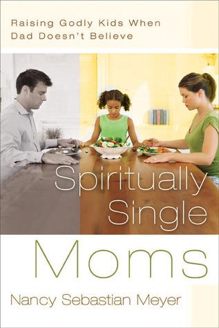 Spiritually Single Moms: Raising Godly Kids When Dad Doesnt Believe  by  Nancy Sebastian Meyer